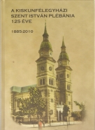 kolektív- A Kiskunfélegyházi Szent István Plébánia 125 Éve 1885-2010