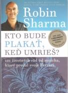 Robin Sharma- Kto bude plakať, keď umrieš?