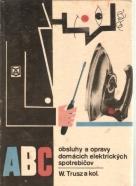 W. Trusz a kolektív : ABC Obsluhy a opravy domácich elektrických spotrebičov